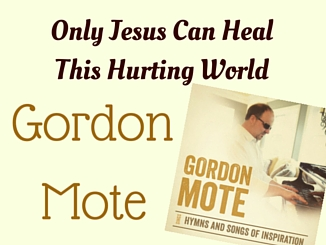 Gordon Mote - Only Jesus Can Heal This Hurting World